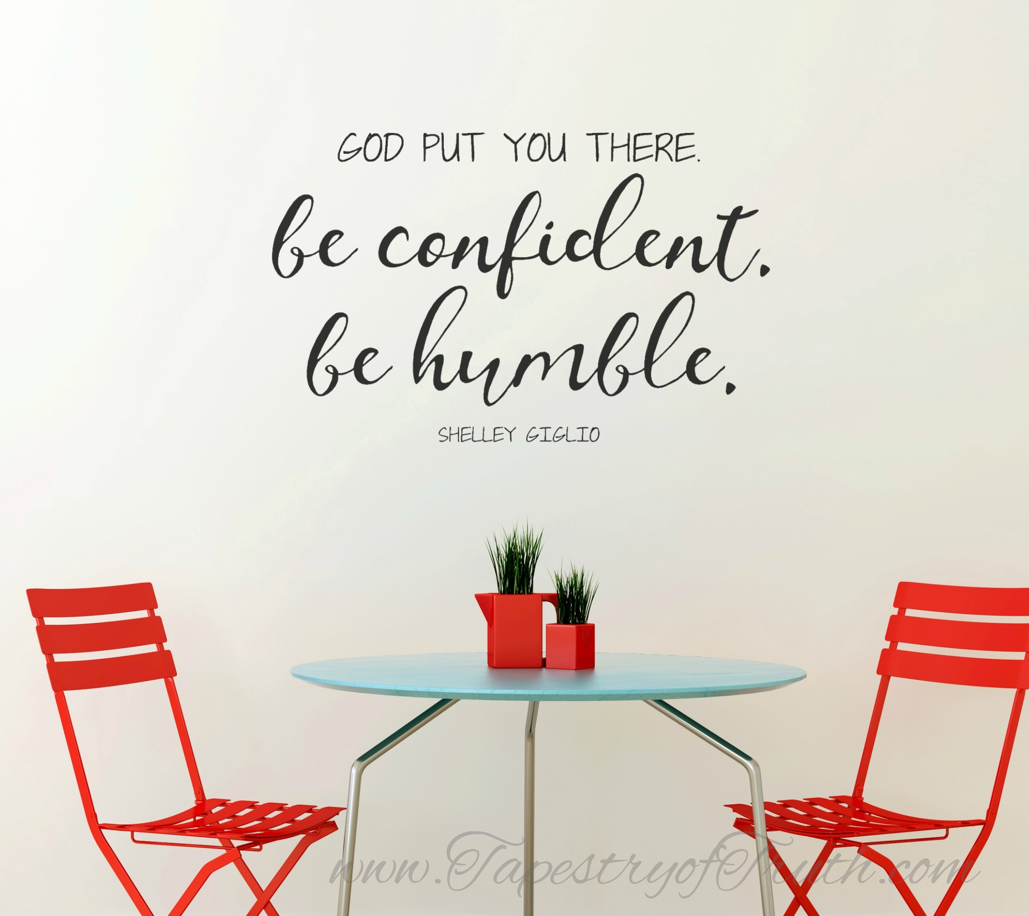 God put you there. Be confident. Be humble. Shelley Giglio